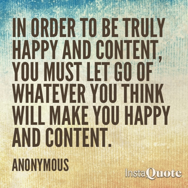 In order to be truly happy and content, you must let go of whatever you think will make you happy and content.
