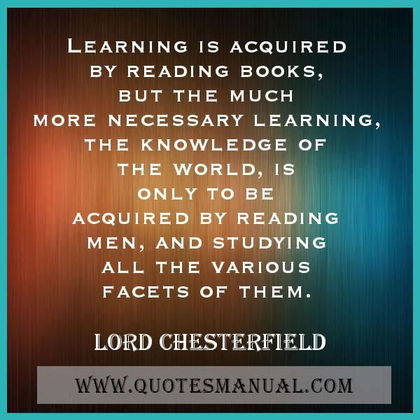 LEARNING IS ACQUIRED BY READING BOOKS, BUT THE MUCH MORE NECESSARY LEARNING, THE KNOWLEDGE OF THE WORLD, IS ONLY TO BE ACQUIRED BY READING MEN, AND STUDYING ALL THE VARIOUS FACETS OF THEM. #Learning #Reading #Books #Knowledge #LordChesterfield  URL: http://www.quotesmanual.com/quote/Lord-Chesterfield/knowledge/39307
