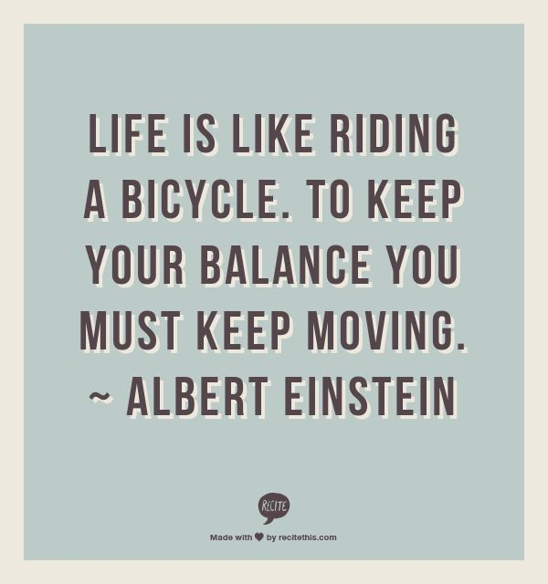 """""""Like is like riding a bicycle, to keep your balance you must keep moving."""" Albert Einstein"""