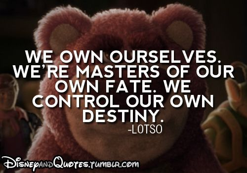 """""""We own ourselves.  We're masters of our own fate.  We control our own destiny."""" - Lotso, Toy Story 3"""