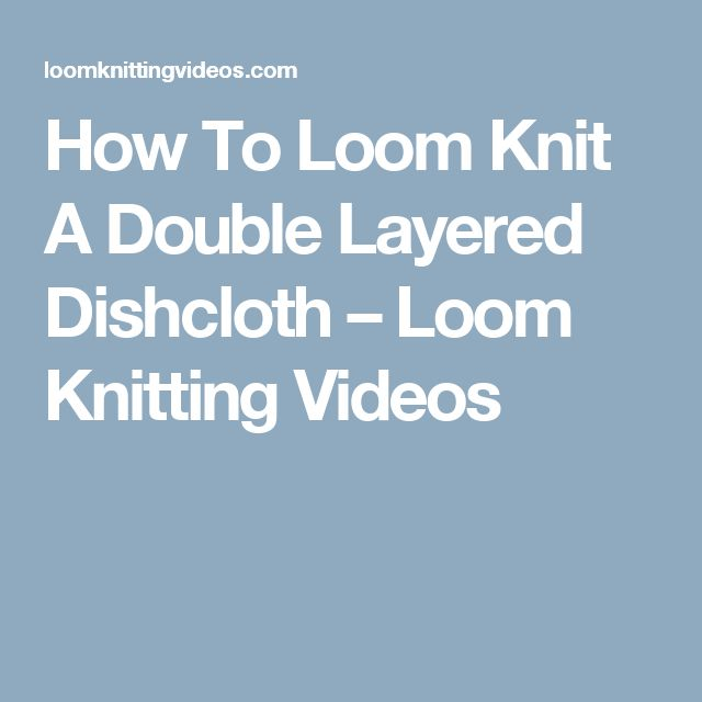 How To Loom Knit A Double Layered Dishcloth – Loom Knitting Videos