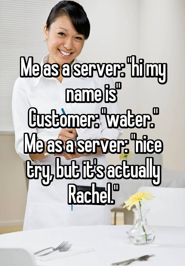 """Me as a server: ""hi my name is"" Customer: ""water."" Me as a server: ""nice try, but it's actually Rachel."""""