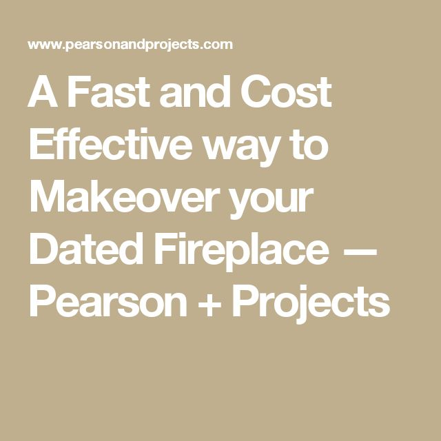 A Fast and Cost Effective way to Makeover your Dated Fireplace — Pearson + Projects