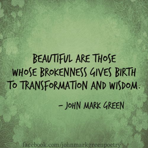Beautiful are those whose brokenness gives birth to transformation and wisdom - John Mark Green Quote