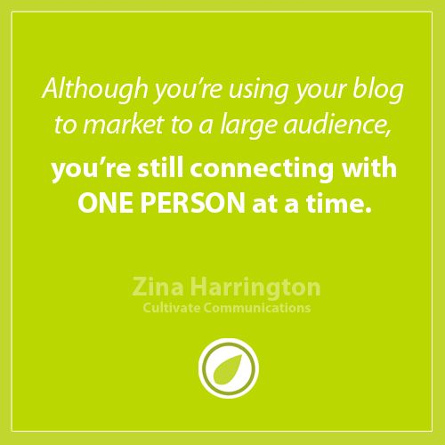 Although you're using your blog to market to a large audience, you're still connecting with ONE PERSON at a time.