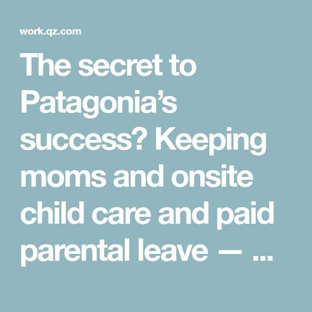The secret to Patagonia's success? Keeping moms and onsite child care and paid parental leave — Quartz at Work