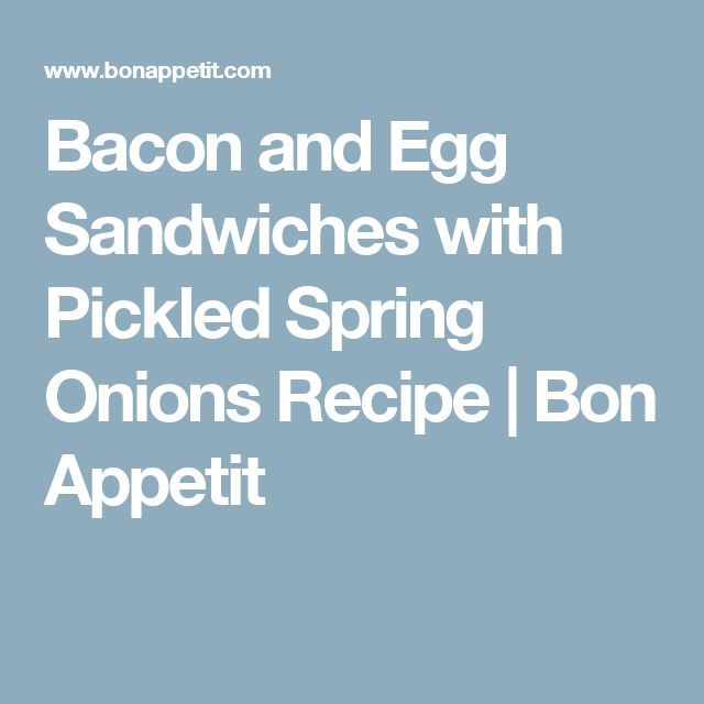 Bacon and Egg Sandwiches with Pickled Spring Onions Recipe | Bon Appetit