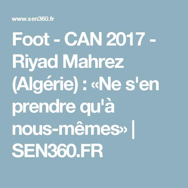 Foot - CAN 2017 - Riyad Mahrez (Algérie) : «Ne s'en prendre qu'à nous-mêmes» | SEN360.FR