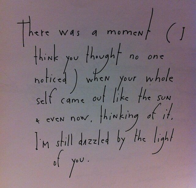 There was a moment (I think you thought no one noticed) when your whole self came out like the sun & even now, thinking of it, I'm still dazzled by the light of you. by Brian Andreas