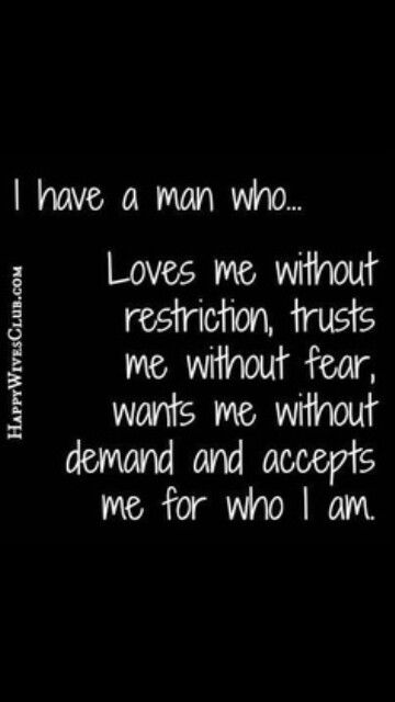 I have a man who loves me without restriction, trusts me without fear, wants me without demand and accepts me for who I am.