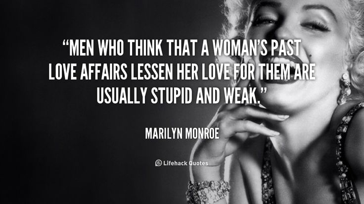 Men who think that a woman's past love affairs lessen her love for them are usually stupid and weak. - Marilyn Monroe at Lifehack QuotesMarilyn Monroe at http://quotes.lifehack.org/by-author/marilyn-monroe/ And they destroy relationships with their insecurity- no question.