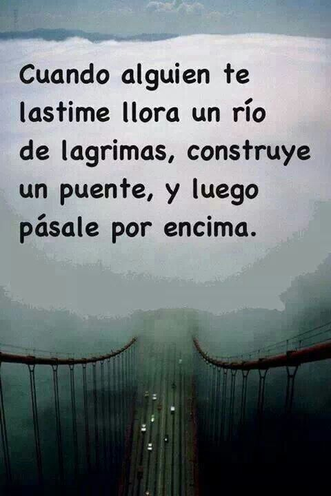 Cuando alguien te lastime llora un río de lágrimas, construye un puente, y luego pásale por encima. #frases