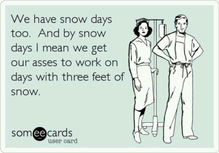 Yeah. Never get snow days. NYC was like -- Snow day!!! oh, unless you work in a hospital.