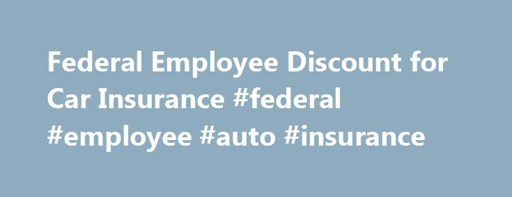 Federal Employee Discount for Car Insurance #federal #employee #auto #insurance http://wisconsin.remmont.com/federal-employee-discount-for-car-insurance-federal-employee-auto-insurance/  # Auto Insurance Discounts for Federal Employees Here's what you need to know. Federal employees can find discounts on car insurance, car rentals, and much more Geico offers multiple discounts to federal employees based on their government equivalent grade level If you are searching for car insurance, inform…