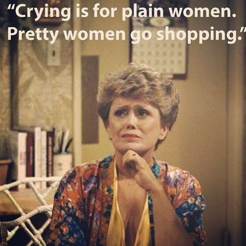 """Crying is for plain women. Pretty women go shopping."" ~Blanche FACT"