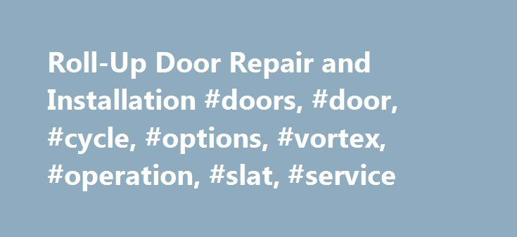 Roll-Up Door Repair and Installation #doors, #door, #cycle, #options, #vortex, #operation, #slat, #service http://missouri.nef2.com/roll-up-door-repair-and-installation-doors-door-cycle-options-vortex-operation-slat-service/  # Roll-Up Door Types: Commercial Industrial Rolling Steel Door Repair, Replacement and Service from Vortex Doors: Roll-up doors are commonly used to secure everything from warehouses and airplane hangars to concession stands, storage units and storefronts. There are…