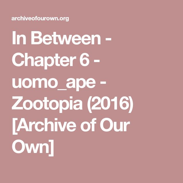 In Between - Chapter 6 - uomo_ape - Zootopia (2016) [Archive of Our Own]