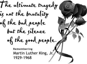 The Ultimate tragedy is not the brutality of the bad people but the silence of the good people.