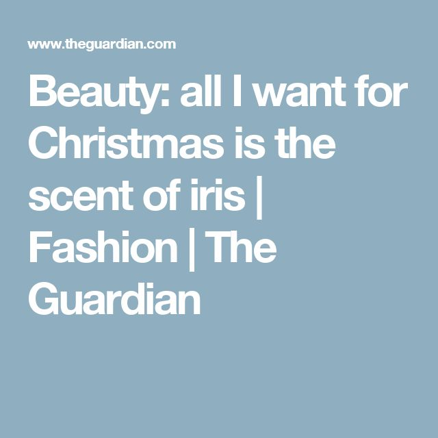 Beauty: all I want for Christmas is the scent of iris | Fashion | The Guardian