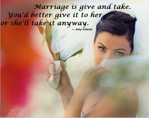 Marriage is give and take. You'd better give it to her or she'll take it anyway. ~ Joey Adams