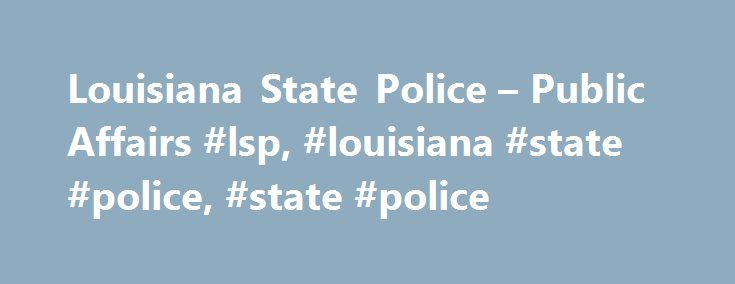 Louisiana State Police – Public Affairs #lsp, #louisiana #state #police, #state #police http://nebraska.remmont.com/louisiana-state-police-public-affairs-lsp-louisiana-state-police-state-police/  # Public Affairs The Public Affairs Unit was re-established in 1996 when it was recognized that there was a need for a strong and viable public information and safety education program within the Louisiana State Police. Assigned the responsibility of ensuring that the media and the general public…
