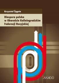 Diaspora polska w Obwodzie Kaliningradzkim Federacji Rosyjskiej / Krzysztof Żęgota. -- Toruń :  Wydawnictwo Mado,  2014.