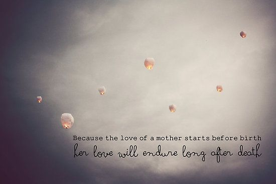 "Love of a Mother-""Because the love of a mother starts before birth, her love will endure long after death.""- by Franchesca Cox"