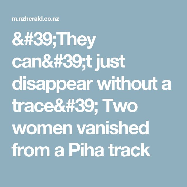 'They can't just disappear without a trace' Two women vanished from a Piha track