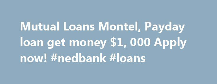 Mutual Loans Montel, Payday loan get money $1, 000 Apply now! #nedbank #loans http://loans.nef2.com/2017/05/20/mutual-loans-montel-payday-loan-get-money-1-000-apply-now-nedbank-loans/  #mutual loans # Mutual Loans Montel Get a Payday Loan Today Are you short on money and need quick cash? Do you have a job and need a payday loan to help you make it until you get paid again?…  Read more