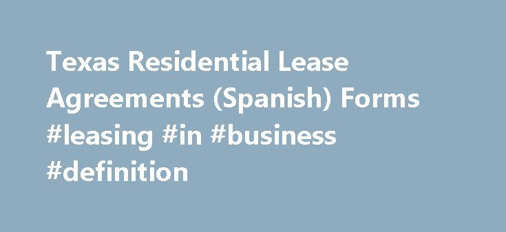 Texas Residential Lease Agreements (Spanish) Forms #leasing #in #business #definition http://lease.remmont.com/texas-residential-lease-agreements-spanish-forms-leasing-in-business-definition/  (Spanish Form) A Texas Residential Lease Agreement should be used whenever a Landlord rents a residence to a Tenant. This Texas Residential Lease Agreements document memorializes the agreement in writing and sets forth many important terms including the rental amount, the rental period, the rights and…
