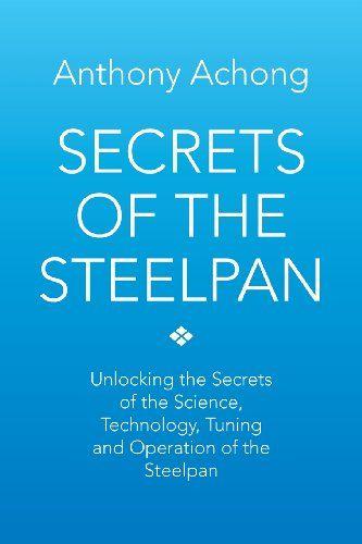 Secrets of the Steelpan: Unlocking the Secrets of the Science, Technology, Tuning of the Steelpan by Anthony Achong