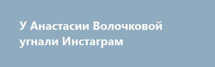 У Анастасии Волочковой угнали Инстаграм http://fashion-centr.ru/2016/07/22/%d1%83-%d0%b0%d0%bd%d0%b0%d1%81%d1%82%d0%b0%d1%81%d0%b8%d0%b8-%d0%b2%d0%be%d0%bb%d0%be%d1%87%d0%ba%d0%be%d0%b2%d0%be%d0%b9-%d1%83%d0%b3%d0%bd%d0%b0%d0%bb%d0%b8-%d0%b8%d0%bd%d1%81%d1%82%d0%b0%d0%b3/  Блоги представителей шоу-бизнеса часто подвергаются хакерской атаке. Так, известная балерина Анастасия Волочкова недавно лишилась своего аккаунта в инстаграме и думает, что это дело рук ее антифанатов..
