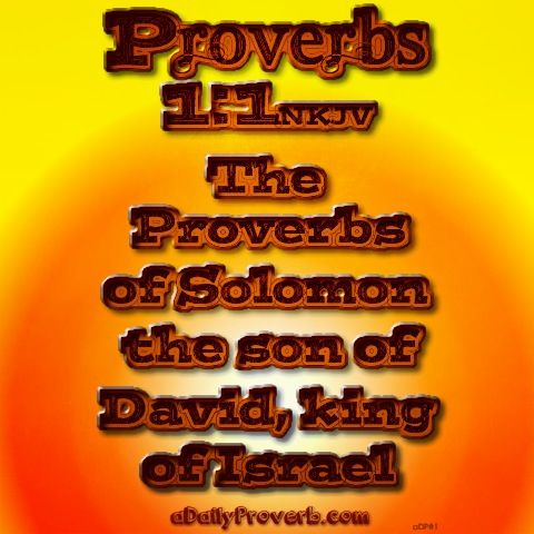 proverbs david and solomon But these are not just any proverbs, they are the proverbs of solomon, son of david and king of israel begotten and trained by the man after god's own heart, god gave solomon largeness of heart and wisdom above all other men (i kings 3:12 4:29-31).