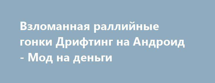 Взломанная раллийные гонки Дрифтинг на Андроид - Мод на деньги http://android-gamerz.ru/1129-vzlomannaya-ralliynye-gonki-drifting-na-android-mod-na-dengi.html