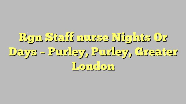 Rgn Staff nurse Nights Or Days - Purley, Purley, Greater London