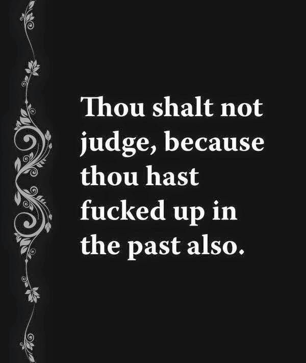 Thou shalt not judge, because thou hast fucked up in the past also.