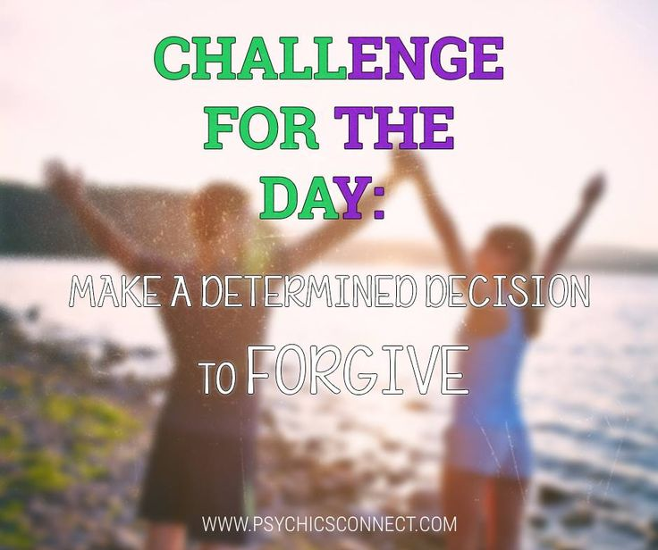 Challenge for the day: Make a determined decision to forgive. Instead of focusing on how someone else hurt you, focus on how you can move past the hurt.