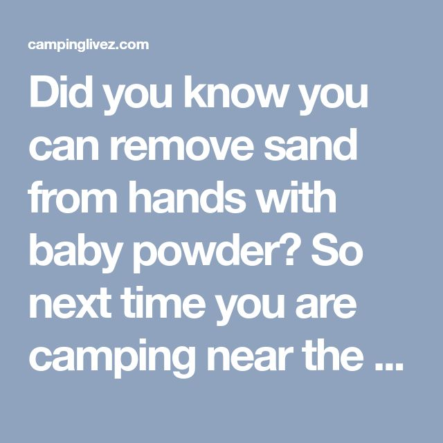 Did you know you can remove sand from hands with baby powder? So next time you are camping near the beach or about to have lunch on the beach and you want to get the sand off you Just bring some baby powder, and wash your hands and body with it... Sand comes right off. - campinglivez
