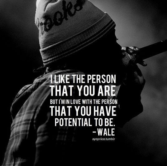 """""""I like the person that you are, but I'm in love with the person you have potential to be."""""""