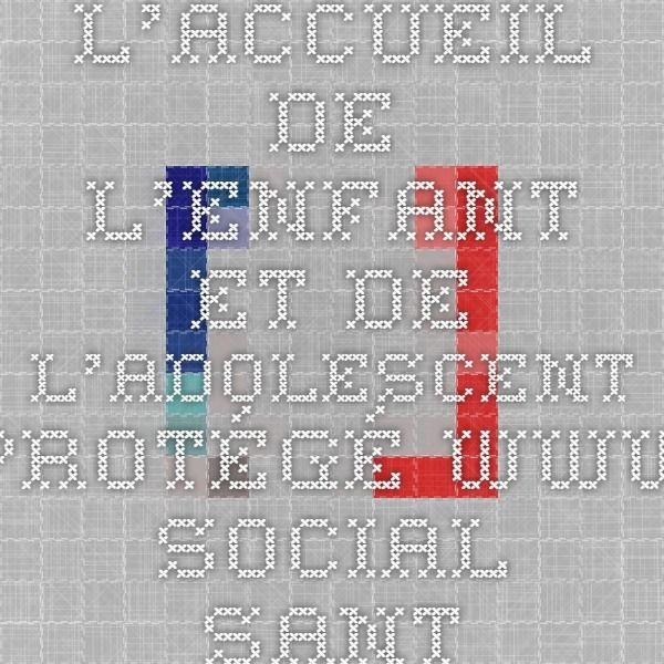 L'ACCUEIL DE L'ENFANT ET DE L'ADOLESCENT PROTÉGÉ www.social-sante.gouv.fr