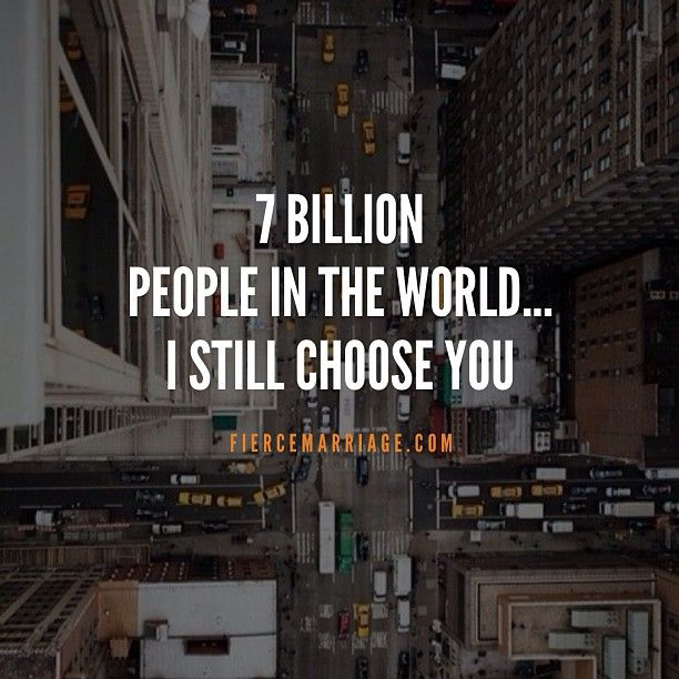 7 billion people in the world...I still choose you... that will never EVER change!