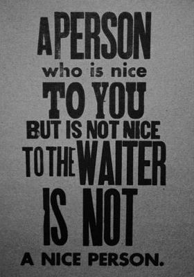 A person who is nice to you but is not nice to the waiter is not a nice person. Dave Barry