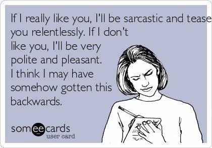 Sarcasm- this is soooo true in our family. If we bust your chops, you have been accepted as one of us!!