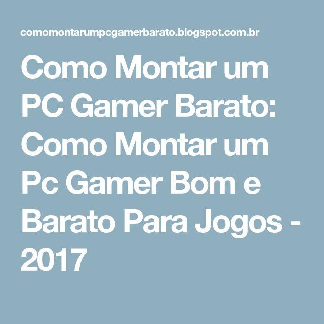 Como Montar um PC Gamer Barato: Como Montar um Pc Gamer Bom e Barato Para Jogos - 2017