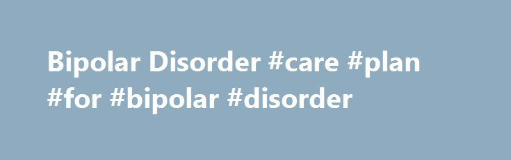 Bipolar Disorder #care #plan #for #bipolar #disorder http://puerto-rico.remmont.com/bipolar-disorder-care-plan-for-bipolar-disorder/  # Bipolar disorder is commonly associated with irregular and unmanageable mood swings, as well as extreme fluctuations in level of both energy and activity. The severity of the symptoms of bipolar disorder can be severe, contributing to an inability to maintain employment, poor academic performance and disruption of interpersonal relationships. There are a…