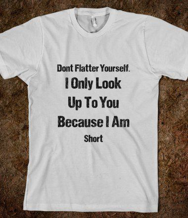 Don't Flatter Yourself I'm Short Insult - Shirts By Sarah - Skreened T-shirts, Organic Shirts, Hoodies, Kids Tees, Baby One-Pieces and Tote Bags on Wanelo