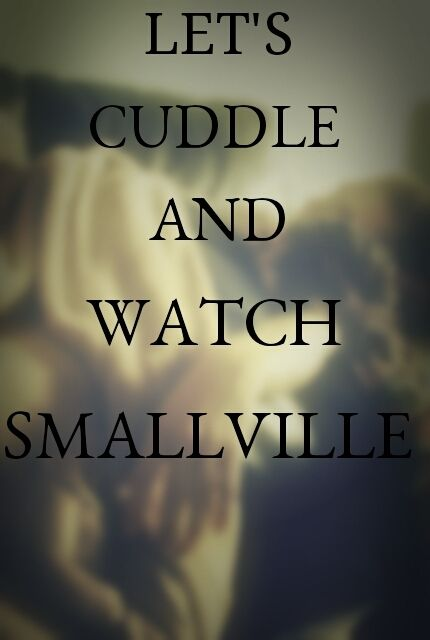 Or just watch smallville on the edge of our seats despite having seen every episode several times and knowing exactly what is going to happen. Cuddle & Smallville