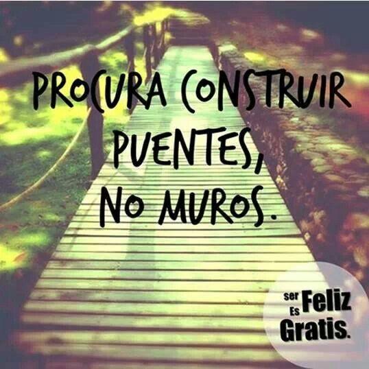 Procura construir puentes, no muros  (pineado por @Pablo Ilde Ilde Coraje)