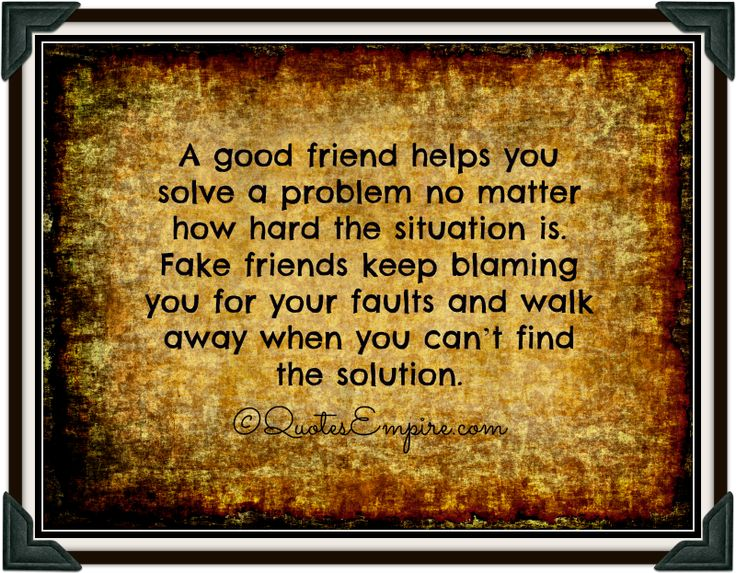 A good friend helps you solve a problem no matter how hard the situation is. Fake friends keep blaming you for your faults and walk away whe...