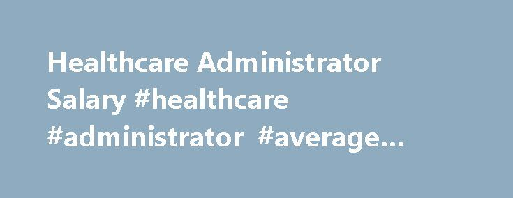 Healthcare Administrator Salary #healthcare #administrator #average #salary http://trinidad-and-tobago.nef2.com/healthcare-administrator-salary-healthcare-administrator-average-salary/  # Healthcare Administrator Salary Job Description for Healthcare Administrator The specific duties of a healthcare administrator depend largely on the type of facility by which they are employed; a wide range of institutions employ these professionals, including, hospitals, nursing homes, correctional…